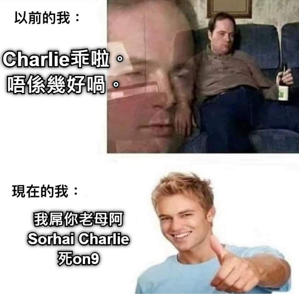 Charlie乖啦。 唔係幾好喎。 我屌你老母阿 Sorhai Charlie 死on9