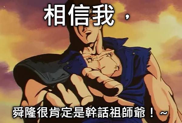 相信我, 舜隆很肯定是幹話祖師爺!~