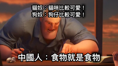 貓奴:貓咪比較可愛! 狗奴:狗仔比較可愛! 中國人:食物就是食物