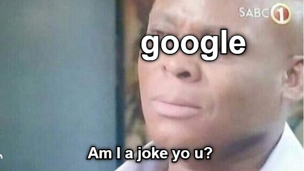 google Am I a joke yo u?