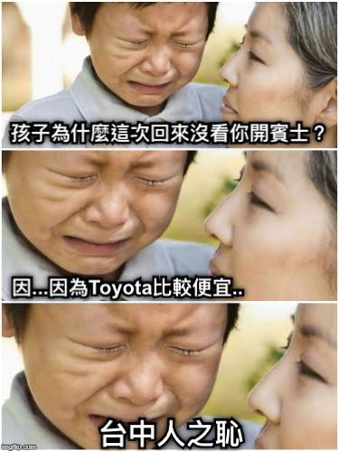 孩子為什麼這次回來沒看你開賓士? 因...因為Toyota比較便宜.. 台中人之恥