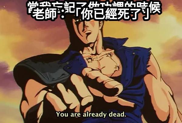 當我忘記了做功課的時候 老師:「你已經死了亅