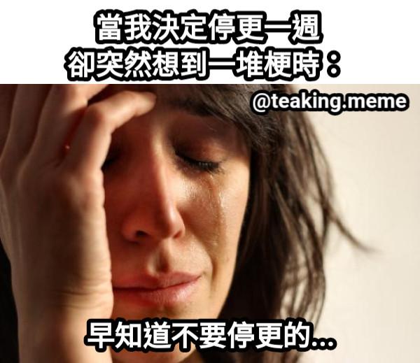 當我決定停更一週 卻突然想到一堆梗時: 早知道不要停更的... @teaking.meme