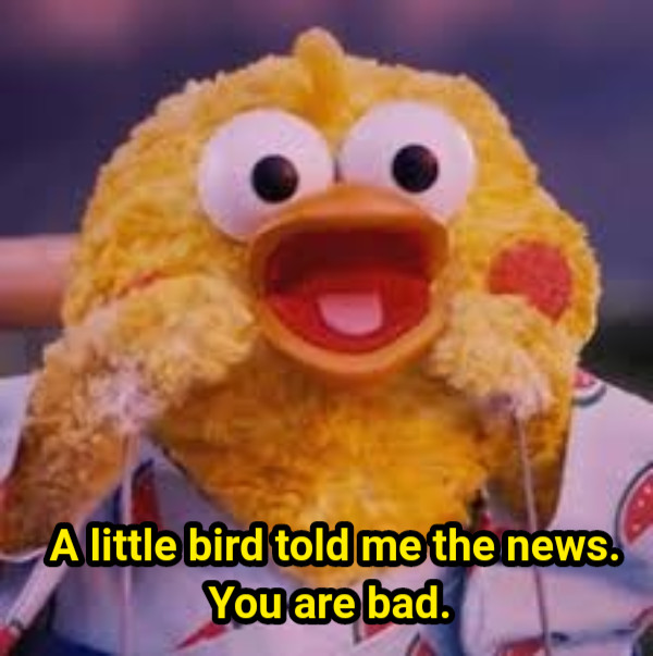 A little bird told me the news. You are bad.