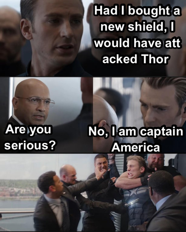 Had I bought a new shield, I would have attacked Thor  Are you serious? No, I am captain America