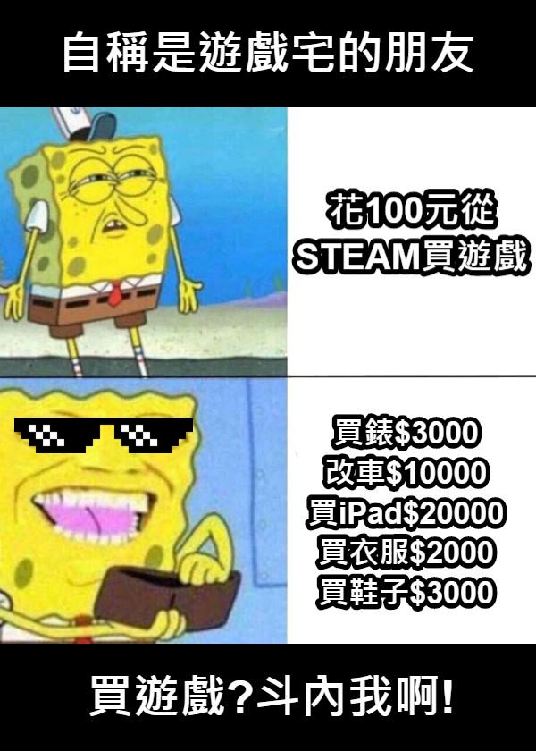 自稱是遊戲宅的朋友 花100元從 STEAM買遊戲 買錶$3000 改車$10000 買iPad$20000 買衣服$2000 買鞋子$3000  買遊戲?斗內我啊!