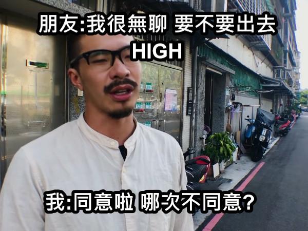 朋友:我很無聊 要不要出去HIGH 我:同意啦 哪次不同意?