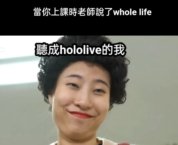 當你上課時老師說了whole life 聽成hololive的我