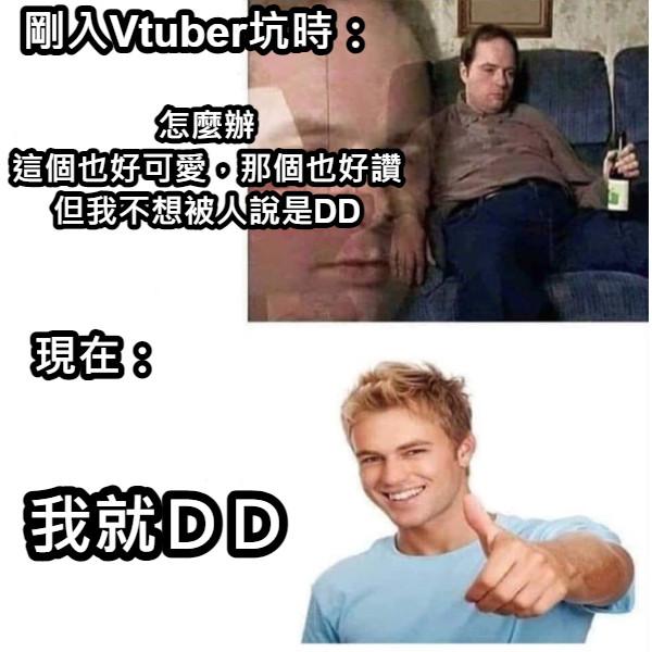 剛入Vtuber坑時: 怎麼辦 這個也好可愛,那個也好讚 但我不想被人說是DD 現在: 我就DD
