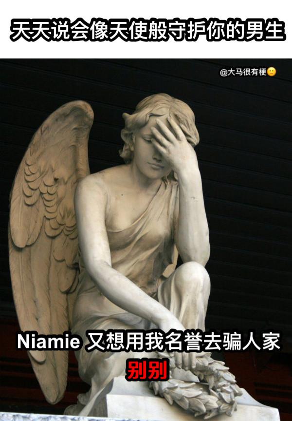天天说会像天使般守护你的男生 Niamie 又想用我名誉去骗人家 别别 @大马很有梗🙂