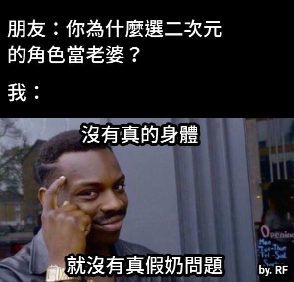 朋友:你為什麼選二次元 的角色當老婆?                 我: 沒有真的身體 就沒有真假奶問題 by. RF