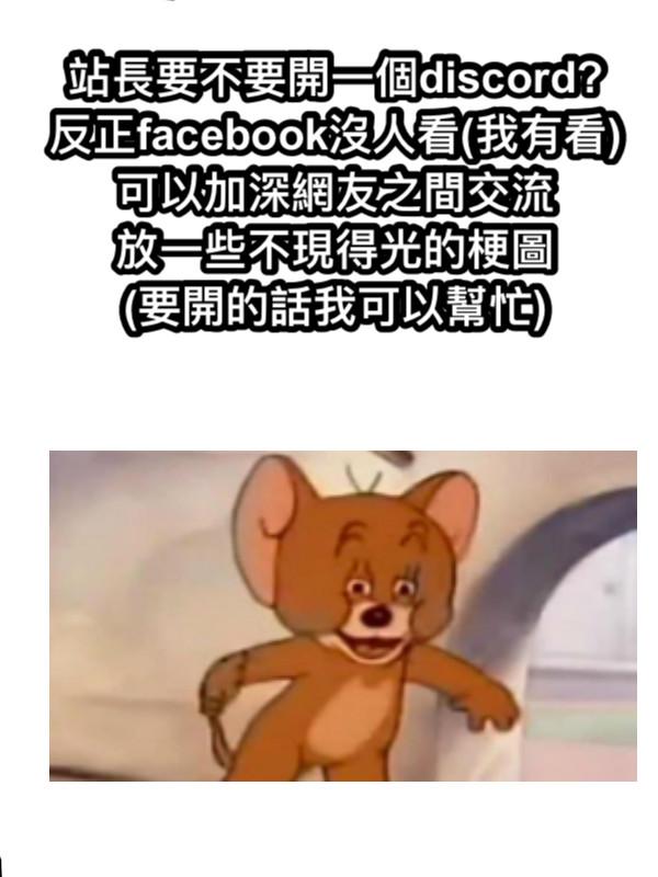 站長要不要開一個discord? 反正facebook沒人看(我有看) 可以加深網友之間交流 放一些不現得光的梗圖 (要開的話我可以幫忙)