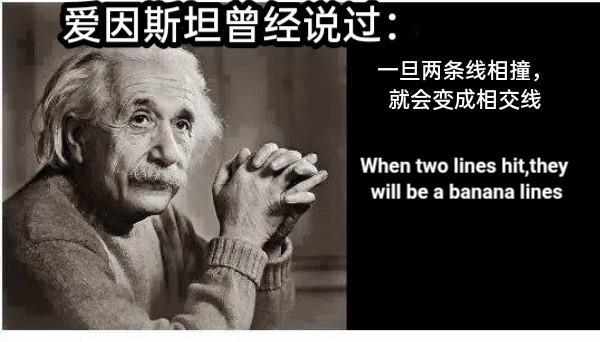 爱因斯坦曾经说过: 一旦两条线相撞,就会变成相交线 When two lines hit,they will be a banana lines