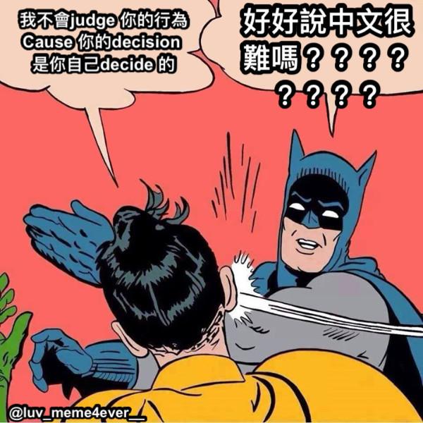 我不會judge 你的行為 Cause 你的decision  是你自己decide 的 好好說中文很難嗎????????