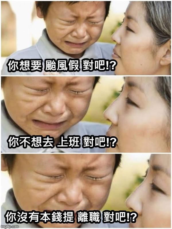 你想要 颱風假 對吧!? 你不想去 上班 對吧!? 你沒有本錢提 離職 對吧!?